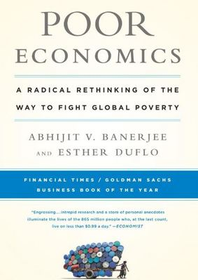 Poor Economics. A Radical Rethinking of the Way to Fight Global Poverty