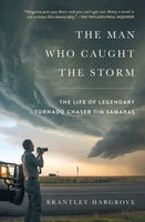 The Man Who Caught the Storm. The Life of Legendary Tornado Chaser Tim Samaras