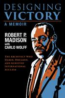 Designing Victory The Architect Who Dared, Dreamed, and Achieved International Acclaim