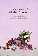 The Names of All the Flowers A Memoir