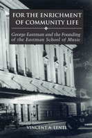 For the Enrichment of Community Life George Eastman and the Founding of the Eastman