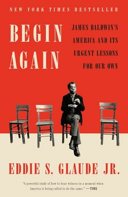 Begin Again James Baldwins America and Its Urgent Lessons for Our Own Times